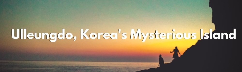 Ulleungdo Island, Korea's Mysterious Island